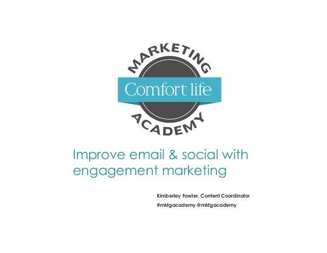Improve email & social with engagement marketing Kimberley Fowler, Content Coordinator #mktgacademy @mktgacademy