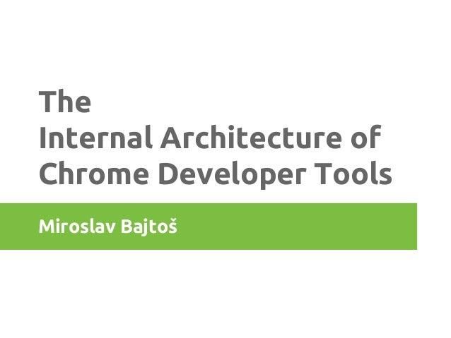 The Internal Architecture of Chrome Developer Tools Miroslav Bajtoš