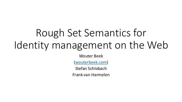 Rough Set Semantics for Identity management on the Web Wouter Beek (wouterbeek.com) Stefan Schlobach Frank van Harmelen