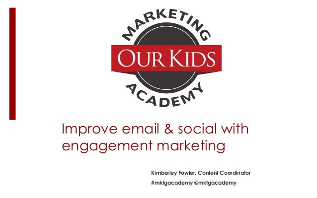 Improve email & social with engagement marketing Kimberley Fowler, Content Coordinator #mktgacademy @mktgacademy