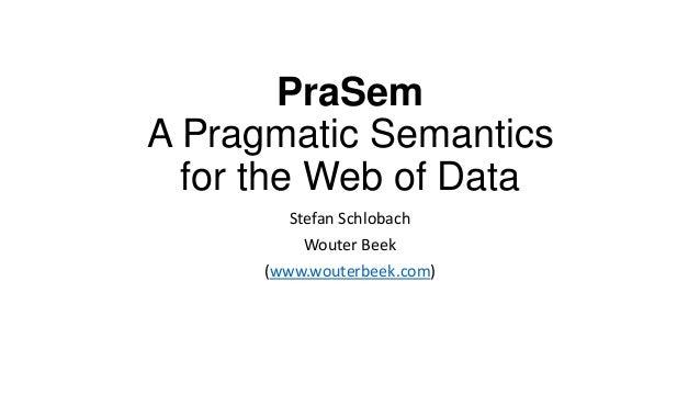 PraSem A Pragmatic Semantics for the Web of Data Stefan Schlobach Wouter Beek (www.wouterbeek.com)