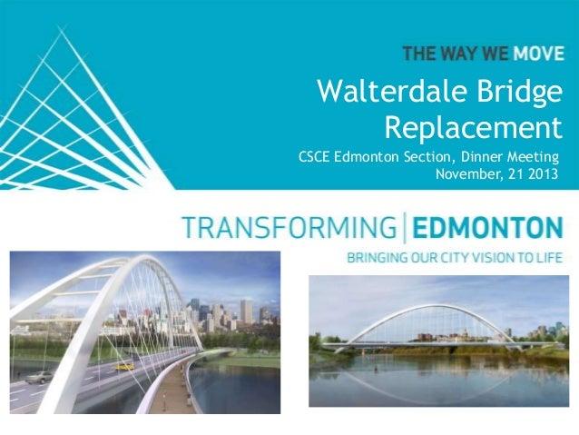 Walterdale Bridge Replacement CSCE Edmonton Section, Dinner Meeting November, 21 2013