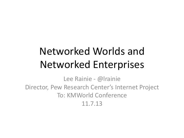 Networked Worlds and Networked Enterprises Lee Rainie - @lrainie Director, Pew Research Center's Internet Project To: KMWo...