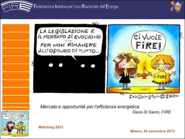 www.fire-italia.org  Mercato e opportunità per l'efficienza energetica Dario Di Santo, FIRE  Matching 2013 Milano, 26 nov...