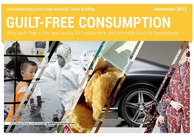 trendwatching.com's free monthly Trend Briefing  November 2013  GUILT-FREE CONSUMPTION  Why guilt-free is the new luxury f...
