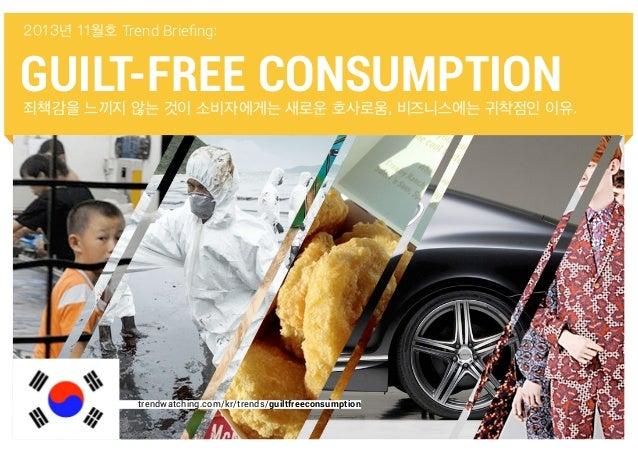 2013년 11월호 Trend Briefing:  GUILT-FREE CONSUMPTION  죄책감을 느끼지 않는 것이 소비자에게는 새로운 호사로움, 비즈니스에는 귀착점인 이유.  trendwatching.com/kr/...