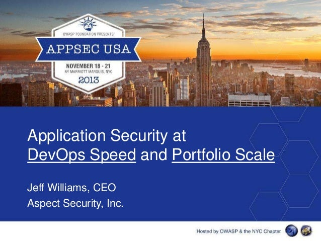 Application Security at DevOps Speed and Portfolio Scale Jeff Williams, CEO Aspect Security, Inc.