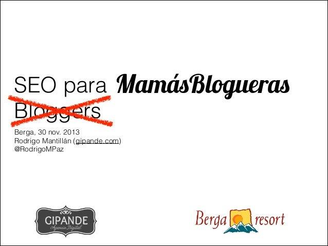 SEO para MamásBlogueras Bloggers Berga, 30 nov. 2013 Rodrigo Mantillán (gipande.com) @RodrigoMPaz