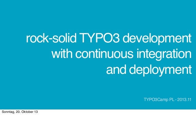 rock-solid TYPO3 development with continuous integration and deployment TYPO3Camp PL - 2013.11 Sonntag, 20. Oktober 13