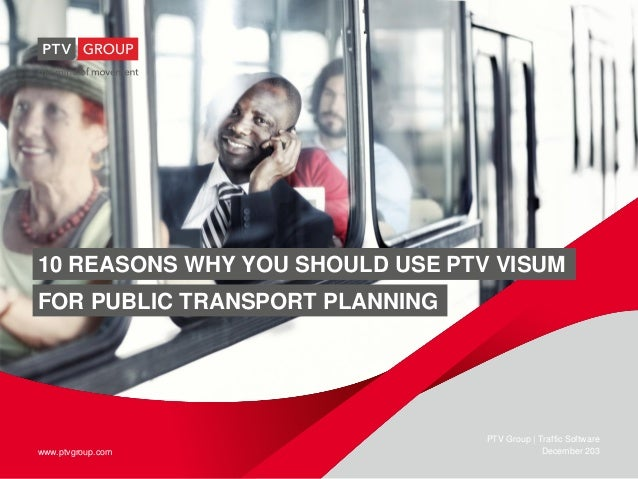 10 REASONS WHY YOU SHOULD USE PTV VISUM FOR PUBLIC TRANSPORT PLANNING  www.ptvgroup.com  PTV Group | Traffic Software Dece...