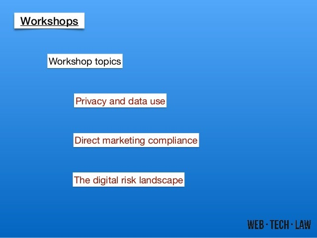 Workshops Privacy and data use Direct marketing compliance The digital risk landscape Workshop topics
