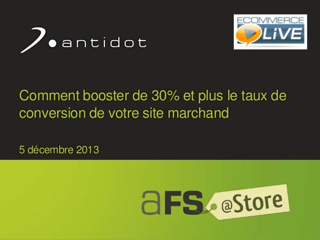 Comment booster de 30% et plus le taux de conversion de votre site marchand 5 décembre 2013  © 2013 Antidot™  1