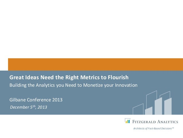 Great Ideas Need the Right Metrics to Flourish Building the Analytics you Need to Monetize your Innovation Gilbane Confere...