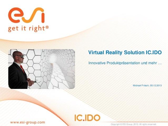 Virtual Reality Solution IC.IDO Innovative Produktpräsentation und mehr …  Michael Fritsch, 05.12.2013  Copyright © ESI Gr...