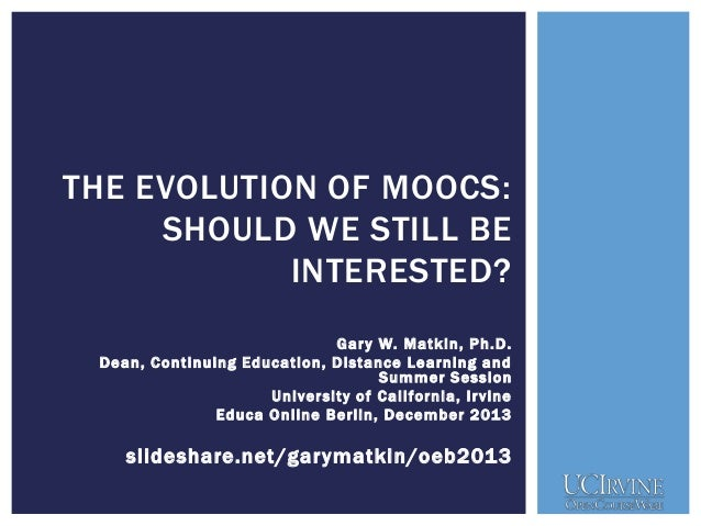 THE EVOLUTION OF MOOCS: SHOULD WE STILL BE INTERESTED? Gar y W. M atkin, Ph.D. Dean, Continuing Education, Distance Learni...