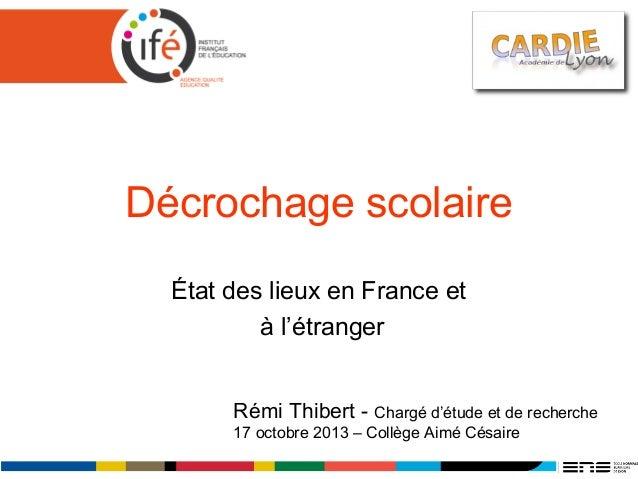 Décrochage scolaire État des lieux en France et à l'étranger Rémi Thibert - Chargé d'étude et de recherche 17 octobre 2013...