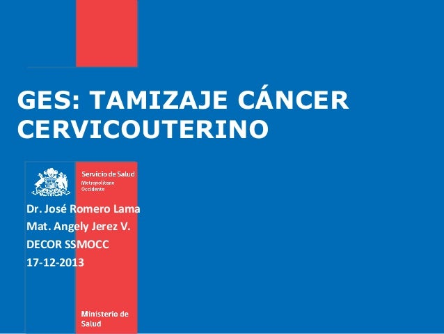 GES: TAMIZAJE CÁNCER CERVICOUTERINO Dr. José Romero Lama Mat. Angely Jerez V. DECOR SSMOCC 17-12-2013