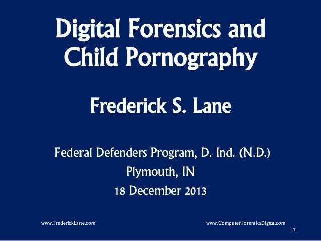 Digital Forensics and Child Pornography Frederick S. Lane Federal Defenders Program, D. Ind. (N.D.) Plymouth, IN 18 Decemb...