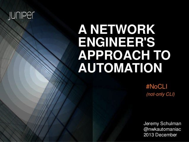 A NETWORK ENGINEER'S APPROACH TO AUTOMATION #NoCLI (not-only CLI)  Jeremy Schulman @nwkautomaniac 2013 December