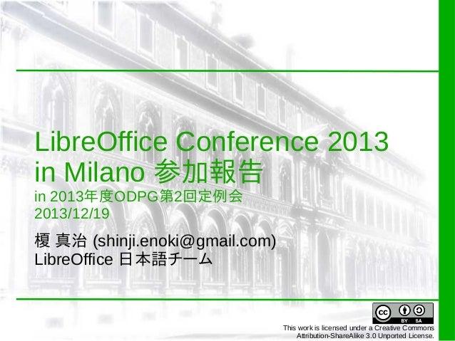 LibreOffice Conference 2013 in Milano 参加報告 in 2013年度ODPG第2回定例会 2013/12/19  榎 真治 (shinji.enoki@gmail.com) LibreOffice 日本語チー...
