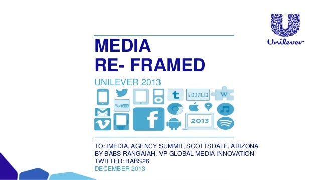 MEDIA RE- FRAMED UNILEVER 2013  TO: IMEDIA, AGENCY SUMMIT, SCOTTSDALE, ARIZONA BY BABS RANGAIAH, VP GLOBAL MEDIA INNOVATIO...