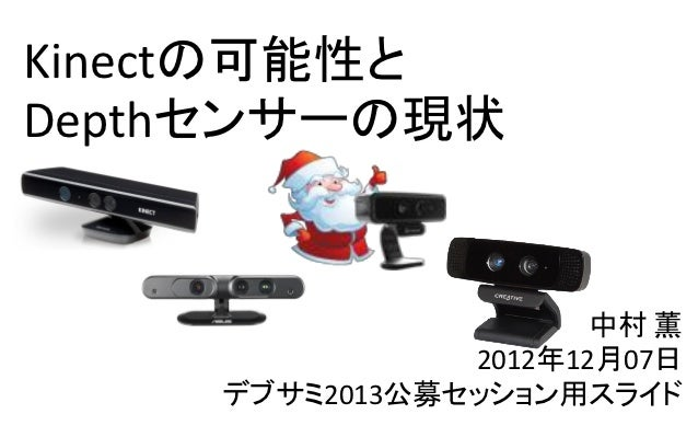 Kinectの可能性とDepthセンサーの現状                      中村 薫               2012年12月07日    デブサミ2013公募セッション用スライド
