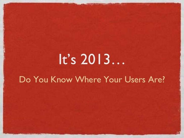 It's 2013… <ul><li>Do You Know Where Your Users Are? </li></ul>