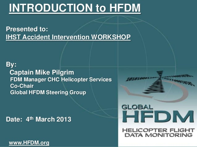 INTRODUCTION to HFDMPresented to:IHST Accident Intervention WORKSHOPBy: Captain Mike Pilgrim FDM Manager CHC Helicopter Se...