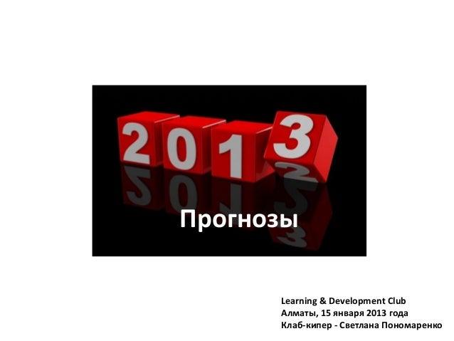 Прогнозы      Learning & Development Club      Алматы, 15 января 2013 года      Клаб-кипер - Светлана Пономаренко