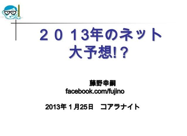 2013年のネット  大予想!?          藤野幸嗣   facebook.com/fujino2013年1月25日 コアラナイト