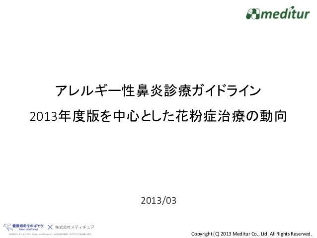 アレルギー性鼻炎診療ガイドライン2013年度版を中心とした花粉症治療の動向         2013/03                   Copyright (C) 2013 Meditur Co., Ltd. All Rights Re...