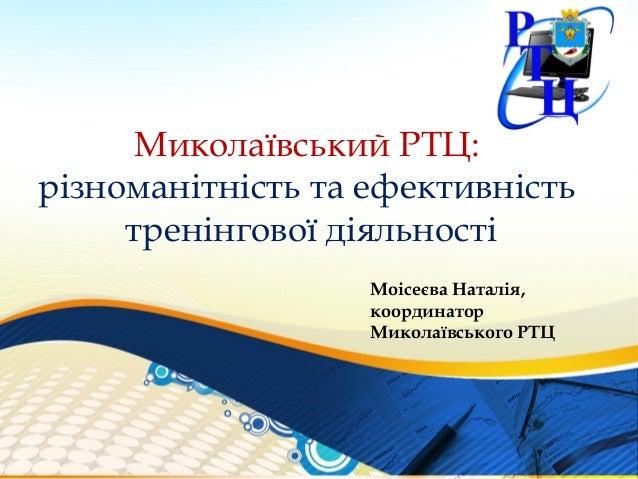 Миколаївський РТЦ:різноманітність та ефективність     тренінгової діяльності                   Моісеєва Наталія,          ...