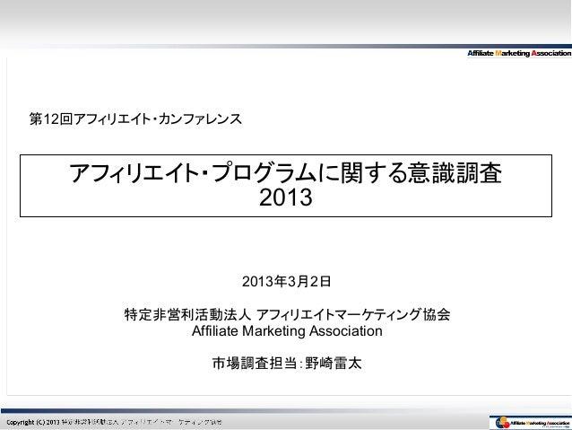 第12回アフィリエイト・カンファレンス   アフィリエイト・プログラムに関する意識調査             2013                     2013年3月2日        特定非営利活動法人 アフィリエイトマーケティング...