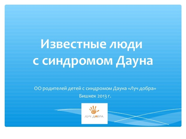 Известные людис синдромом ДаунаОО родителей детей с синдромом Дауна «Луч добра»                 Бишкек 2013 г.