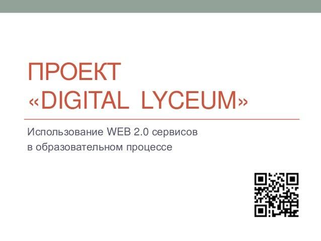 ПРОЕКТ«DIGITAL LYCEUM»Использование WEB 2.0 сервисовв образовательном процессе