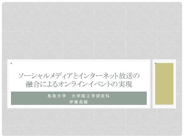 鳥 取 大 学   大 学 院 工 学 研 究 科伊 藤 昌 毅  ソーシャルメディアとインターネット放送の融合によるオンラインイベントの実現