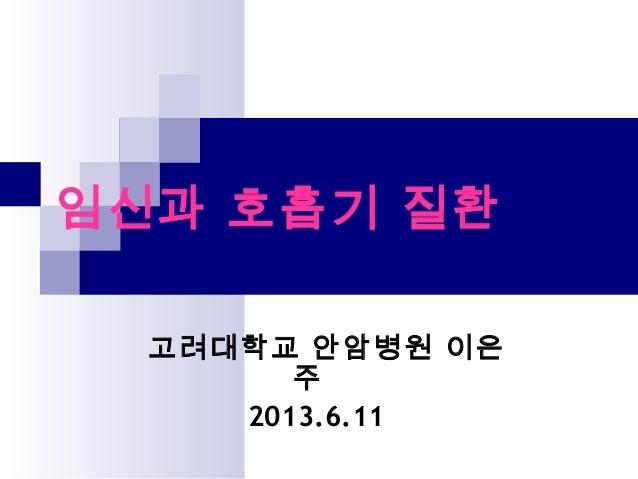 임신과 호흡기 질환고려대학교 안암병원 이은주2013.6.11