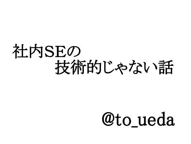@to_ueda社内SEの    技術的じゃない話