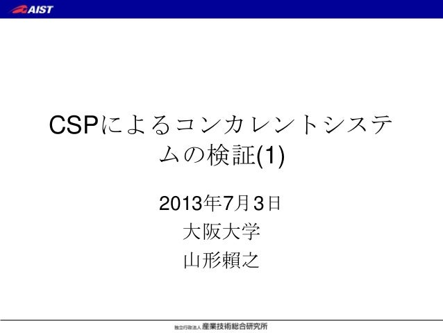 CSPによるコンカレントシステ ムの検証(1) 2013年7月3日 大阪大学 山形賴之