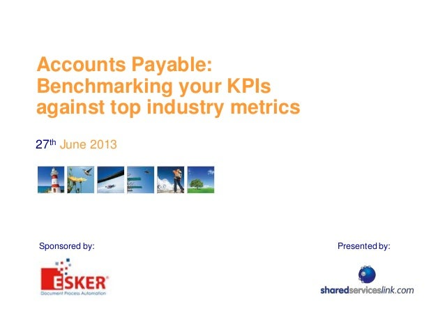 Accounts Payable: Benchmarking your KPIs against top industry metrics 27th June 2013 Presented by:Sponsored by: