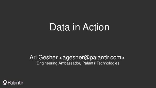 Data in Action Ari Gesher <agesher@palantir.com> Engineering Ambassador, Palantir Technologies
