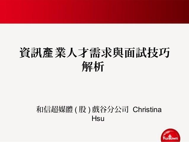 資訊 業人才需求與面試技巧產 解析 和信超媒體 ( 股 ) 戲谷分公司 Christina Hsu