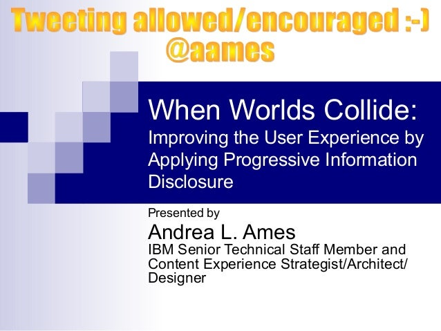 When Worlds Collide: Improving the User Experience by Applying Progressive Information Disclosure Presented by Andrea L. A...
