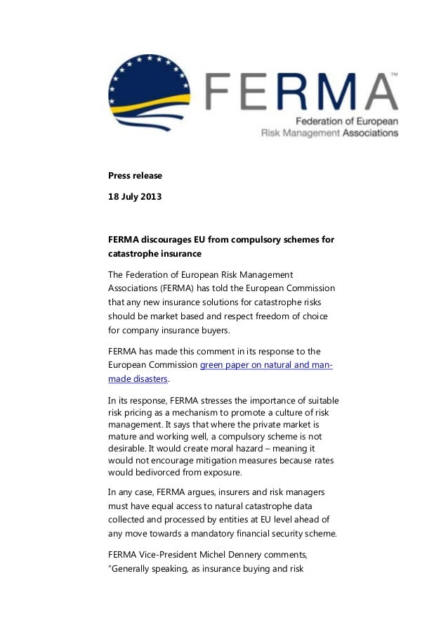 Press release 18 July 2013 FERMA discourages EU from compulsory schemes for catastrophe insurance The Federation of Europe...