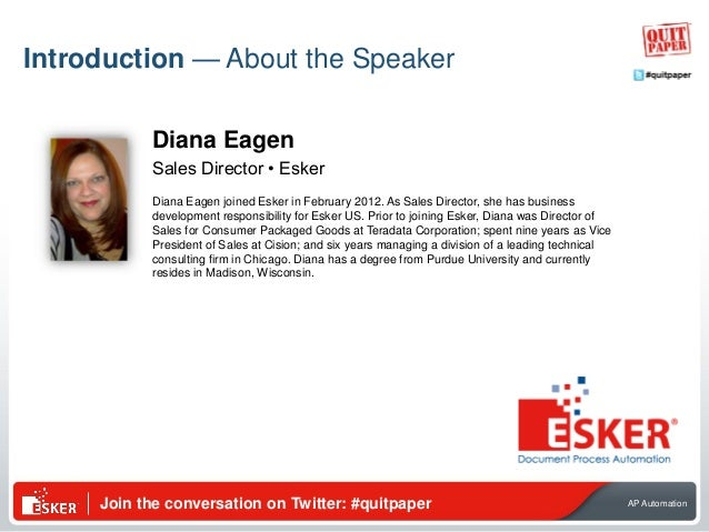 Join the conversation on Twitter: #quitpaper AP Automation Introduction — About the Speaker Diana Eagen Sales Director • E...