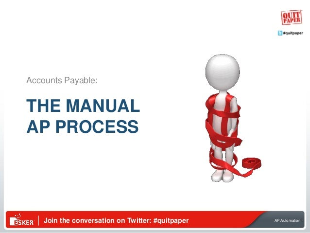 Join the conversation on Twitter: #quitpaper AP Automation THE MANUAL AP PROCESS Accounts Payable: