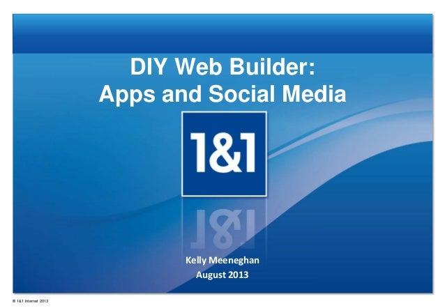 DIY Web Builder: Apps and Social Media Kelly Meeneghan August 2013 ® 1&1 Internet 2013