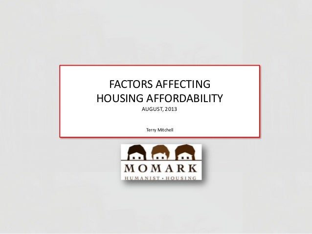 FACTORS AFFECTING HOUSING AFFORDABILITY AUGUST, 2013 Terry Mitchell