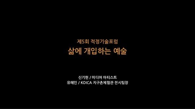 제5회 적정기술포럼 삶에 개입하는 예술 신기헌 / 미디어 아티스트 유혜인 / KOICA 지구촌체험관 전시팀장