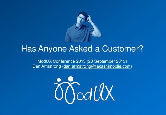 Has Anyone Asked a Customer? ModUX Conference 2013 (20 September 2013) Dan Armstrong (dan.armstrong@takashimobile.com)